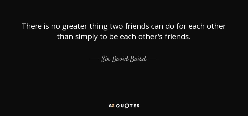There is no greater thing two friends can do for each other than simply to be each other's friends. - Sir David Baird, 1st Baronet