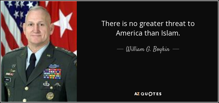 There is no greater threat to America than Islam. - William G. Boykin