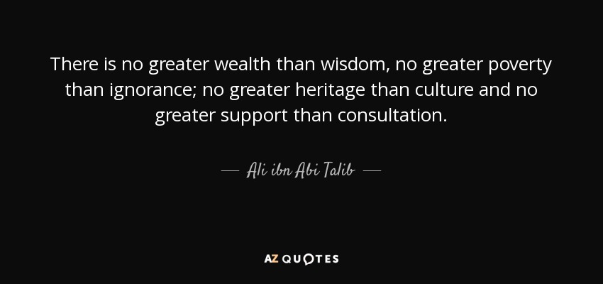 There is no greater wealth than wisdom, no greater poverty than ignorance; no greater heritage than culture and no greater support than consultation. - Ali ibn Abi Talib