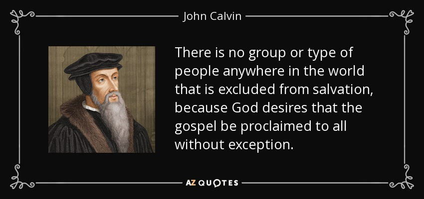 There is no group or type of people anywhere in the world that is excluded from salvation, because God desires that the gospel be proclaimed to all without exception. - John Calvin