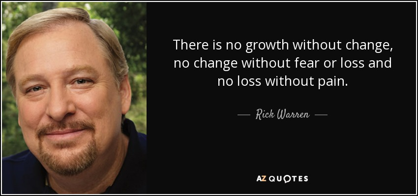 There is no growth without change, no change without fear or loss and no loss without pain. - Rick Warren