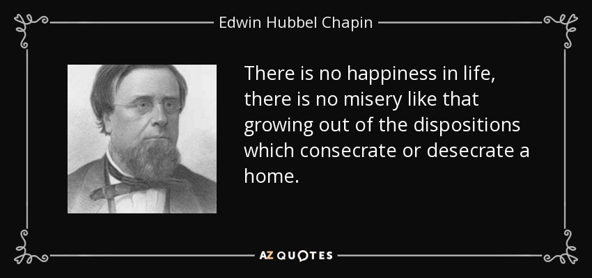 There is no happiness in life, there is no misery, like that growing out of the dispositions which consecrate or desecrate a home. - Edwin Hubbel Chapin