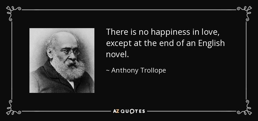 There is no happiness in love, except at the end of an English novel. - Anthony Trollope
