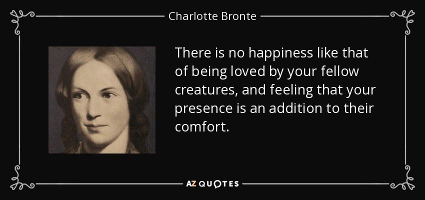 There is no happiness like that of being loved by your fellow creatures, and feeling that your presence is an addition to their comfort. - Charlotte Bronte