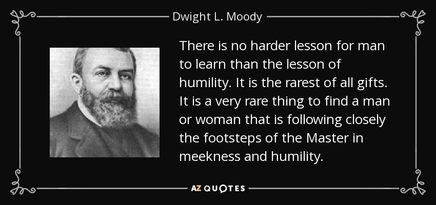 There is no harder lesson for man to learn than the lesson of humility. It is the rarest of all gifts. It is a very rare thing to find a man or woman that is following closely the footsteps of the Master in meekness and humility. - Dwight L. Moody