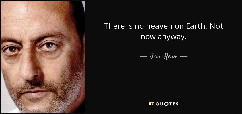 There is no heaven on Earth. Not now anyway. - Jean Reno