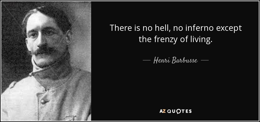 There is no hell, no inferno except the frenzy of living. - Henri Barbusse