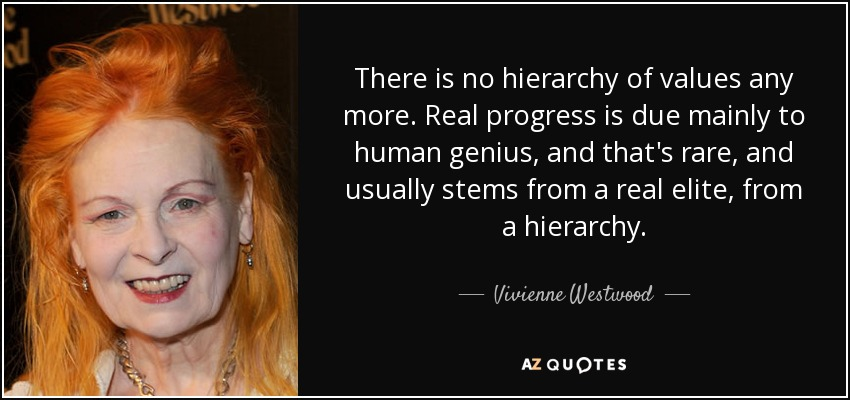 There is no hierarchy of values any more. Real progress is due mainly to human genius, and that's rare, and usually stems from a real elite, from a hierarchy. - Vivienne Westwood
