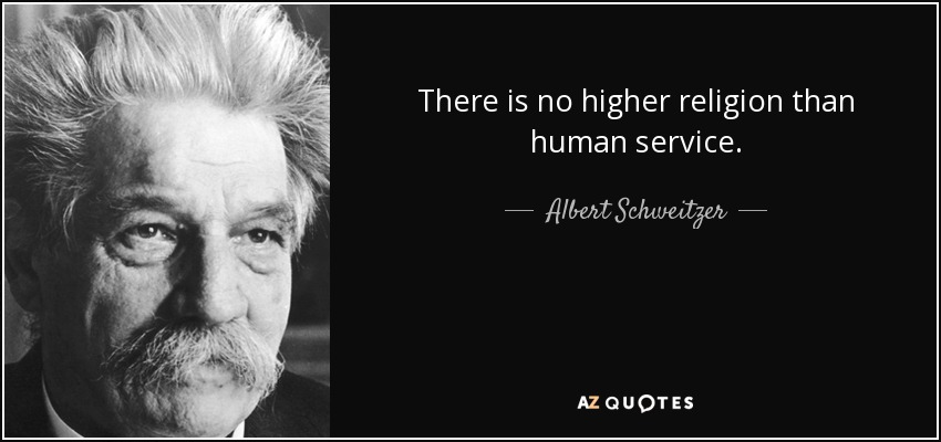 There is no higher religion than human service. - Albert Schweitzer