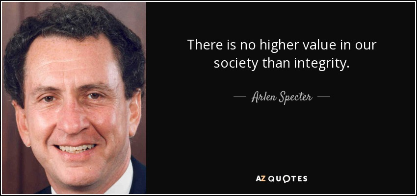 There is no higher value in our society than integrity. - Arlen Specter
