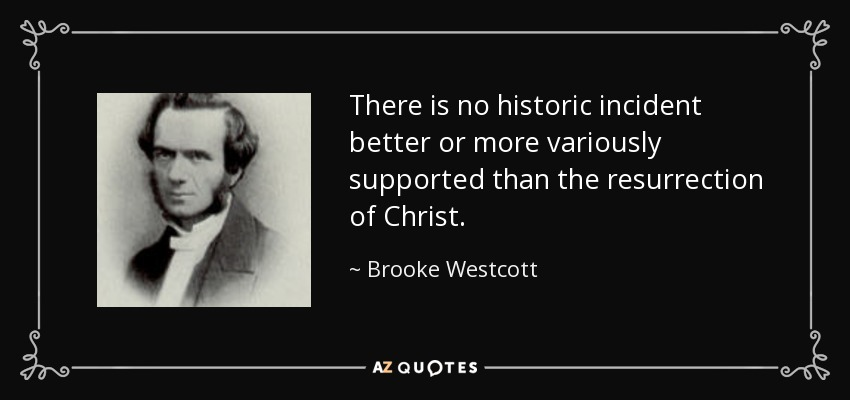 There is no historic incident better or more variously supported than the resurrection of Christ. - Brooke Westcott