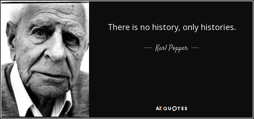 There is no history, only histories. - Karl Popper