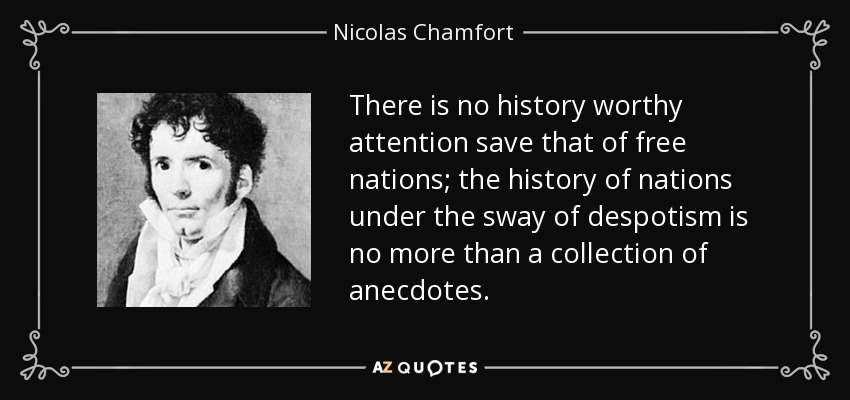 There is no history worthy attention save that of free nations; the history of nations under the sway of despotism is no more than a collection of anecdotes. - Nicolas Chamfort