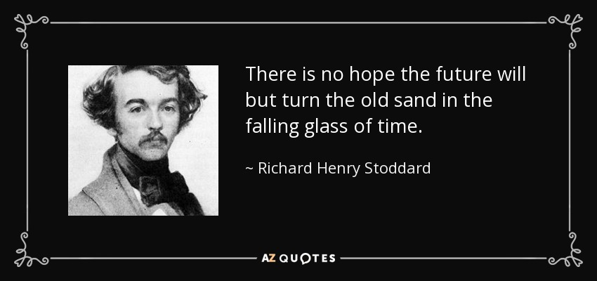 There is no hope the future will but turn the old sand in the falling glass of time. - Richard Henry Stoddard