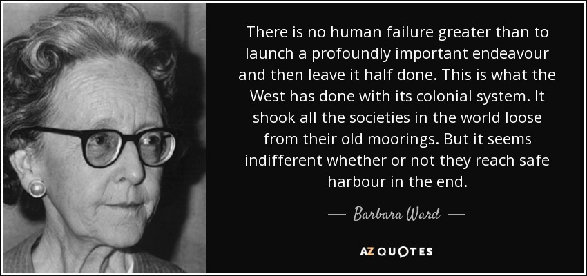 There is no human failure greater than to launch a profoundly important endeavour and then leave it half done. This is what the West has done with its colonial system. It shook all the societies in the world loose from their old moorings. But it seems indifferent whether or not they reach safe harbour in the end. - Barbara Ward, Baroness Jackson of Lodsworth