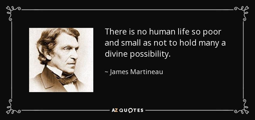 There is no human life so poor and small as not to hold many a divine possibility. - James Martineau