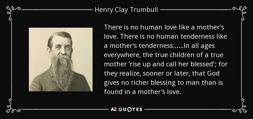 There is no human love like a mother's love. There is no human tenderness like a mother's tenderness......In all ages everywhere, the true children of a true mother 'rise up and call her blessed'; for they realize, sooner or later, that God gives no richer blessing to man than is found in a mother's love. - Henry Clay Trumbull