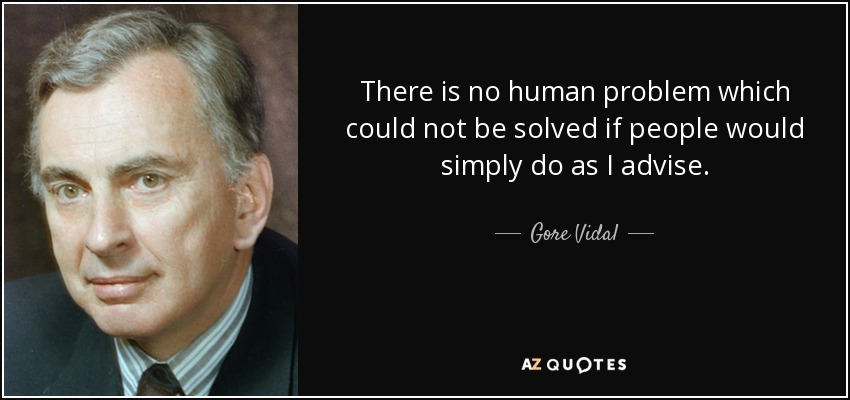 There is no human problem which could not be solved if people would simply do as I advise. - Gore Vidal