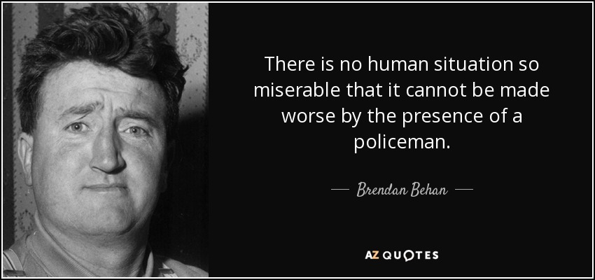 There is no human situation so miserable that it cannot be made worse by the presence of a policeman. - Brendan Behan