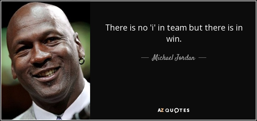 There is no 'i' in team but there is in win. - Michael Jordan