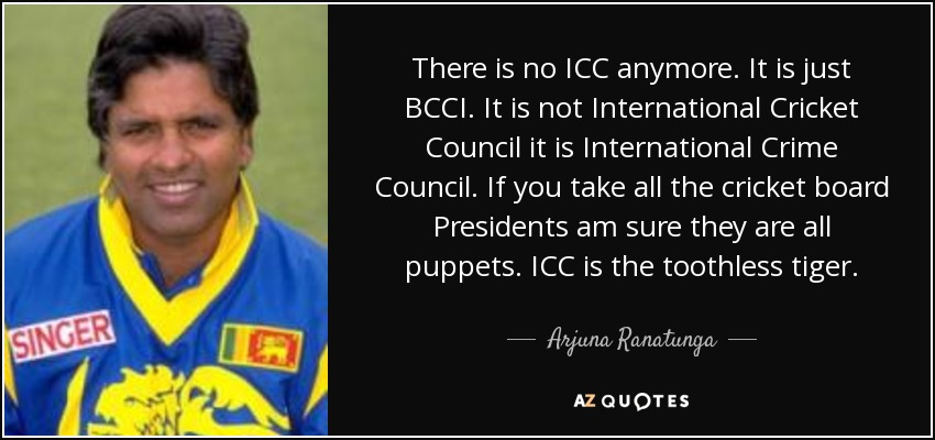 There is no ICC anymore. It is just BCCI. It is not International Cricket Council it is International Crime Council. If you take all the cricket board Presidents am sure they are all puppets. ICC is the toothless tiger. - Arjuna Ranatunga