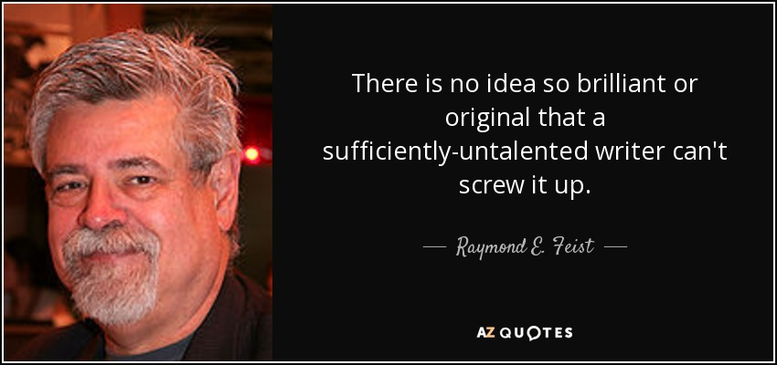 There is no idea so brilliant or original that a sufficiently-untalented writer can't screw it up. - Raymond E. Feist