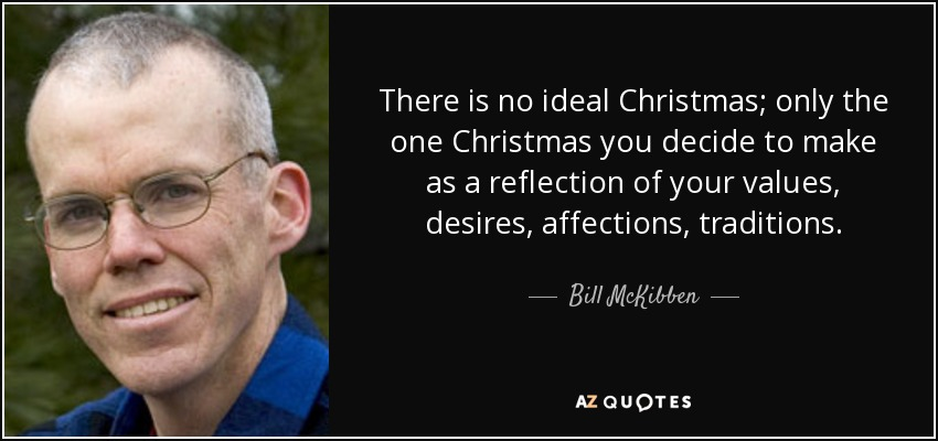 There is no ideal Christmas; only the one Christmas you decide to make as a reflection of your values, desires, affections, traditions. - Bill McKibben