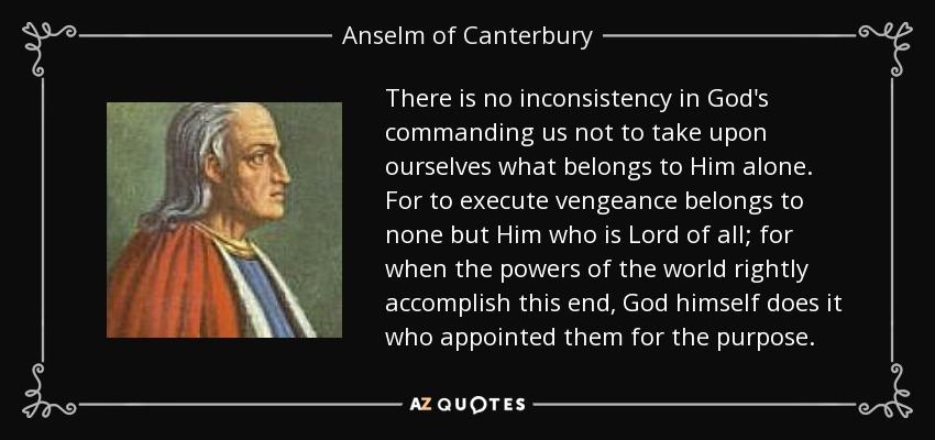 There is no inconsistency in God's commanding us not to take upon ourselves what belongs to Him alone. For to execute vengeance belongs to none but Him who is Lord of all; for when the powers of the world rightly accomplish this end, God himself does it who appointed them for the purpose. - Anselm of Canterbury
