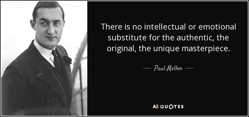 There is no intellectual or emotional substitute for the authentic, the original, the unique masterpiece. - Paul Mellon