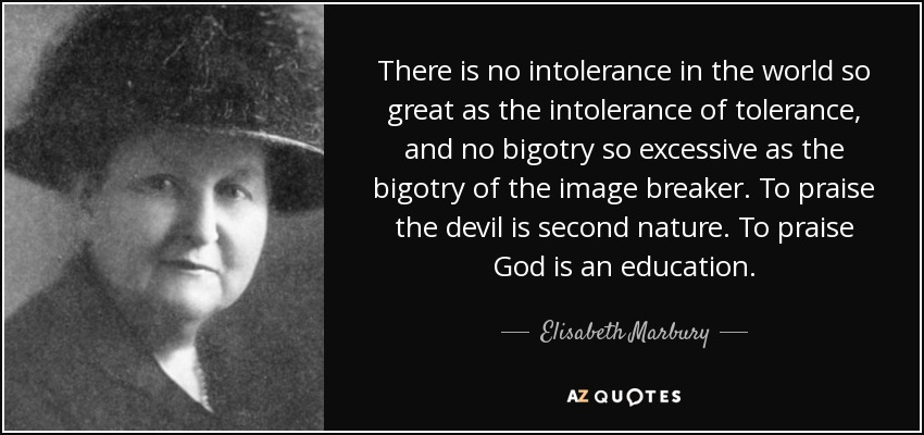 There is no intolerance in the world so great as the intolerance of tolerance, and no bigotry so excessive as the bigotry of the image breaker. To praise the devil is second nature. To praise God is an education. - Elisabeth Marbury