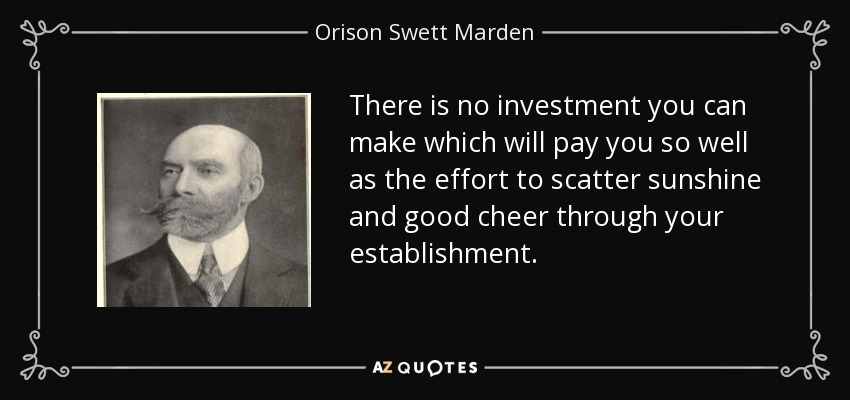 There is no investment you can make which will pay you so well as the effort to scatter sunshine and good cheer through your establishment. - Orison Swett Marden