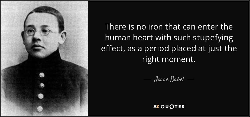 There is no iron that can enter the human heart with such stupefying effect, as a period placed at just the right moment. - Isaac Babel
