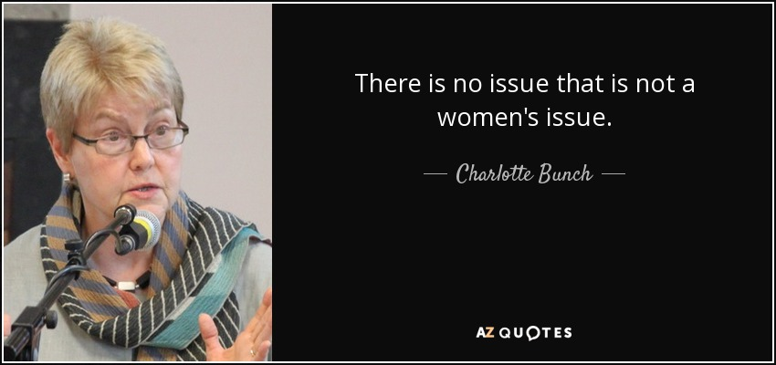 There is no issue that is not a women's issue. - Charlotte Bunch