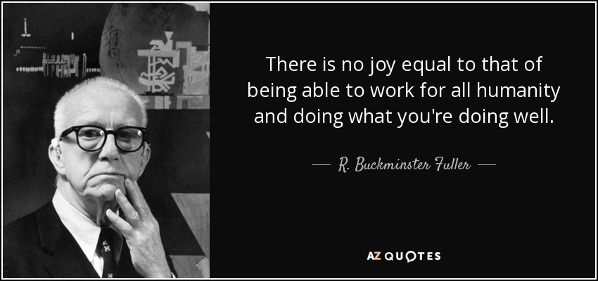 There is no joy equal to that of being able to work for all humanity and doing what you're doing well. - R. Buckminster Fuller