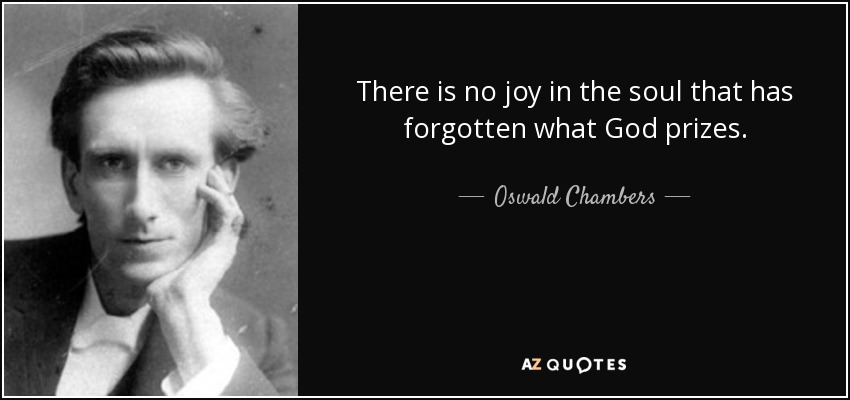 There is no joy in the soul that has forgotten what God prizes. - Oswald Chambers