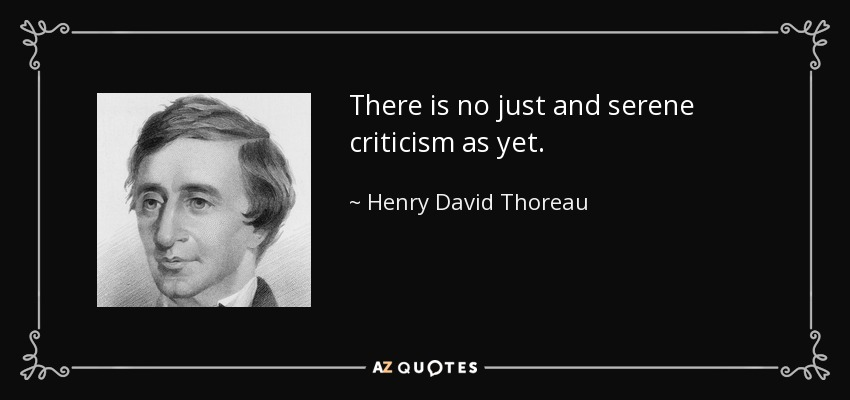 There is no just and serene criticism as yet. - Henry David Thoreau