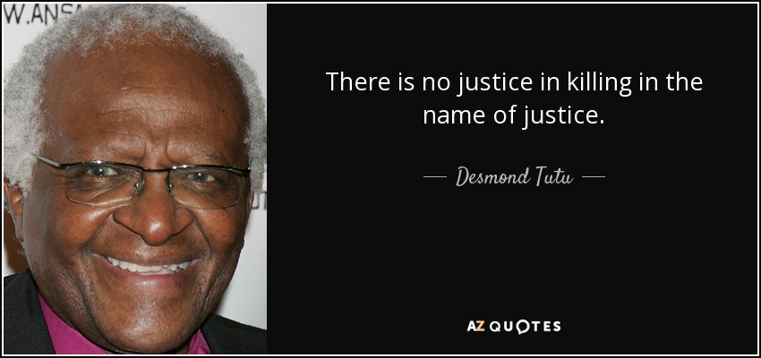 There is no justice in killing in the name of justice. - Desmond Tutu