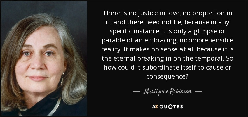 There is no justice in love, no proportion in it, and there need not be, because in any specific instance it is only a glimpse or parable of an embracing, incomprehensible reality. It makes no sense at all because it is the eternal breaking in on the temporal. So how could it subordinate itself to cause or consequence? - Marilynne Robinson