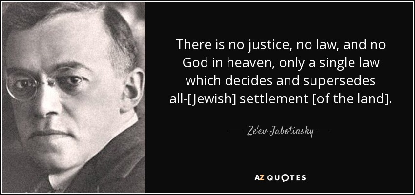 There is no justice, no law, and no God in heaven, only a single law which decides and supersedes all-[Jewish] settlement [of the land]. - Ze'ev Jabotinsky