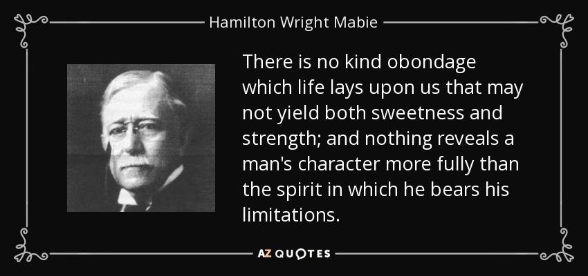 There is no kind obondage which life lays upon us that may not yield both sweetness and strength; and nothing reveals a man's character more fully than the spirit in which he bears his limitations. - Hamilton Wright Mabie