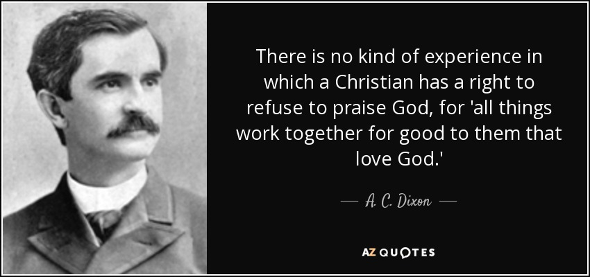 There is no kind of experience in which a Christian has a right to refuse to praise God, for 'all things work together for good to them that love God.' - A. C. Dixon
