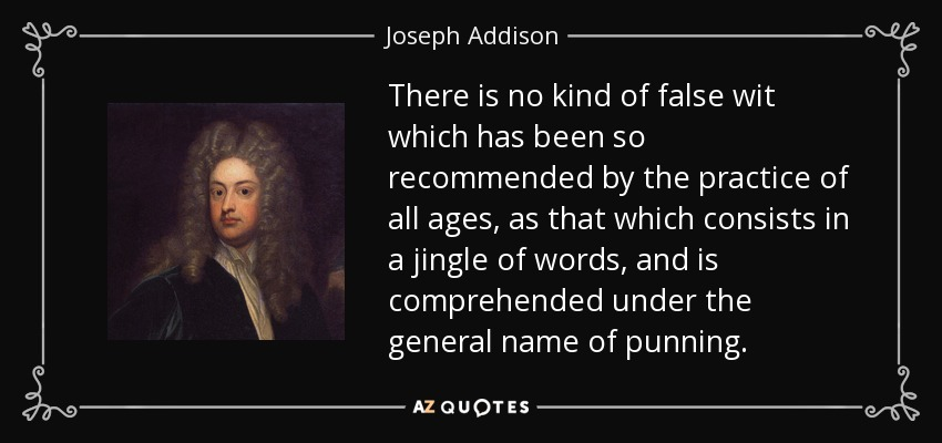 There is no kind of false wit which has been so recommended by the practice of all ages, as that which consists in a jingle of words, and is comprehended under the general name of punning. - Joseph Addison