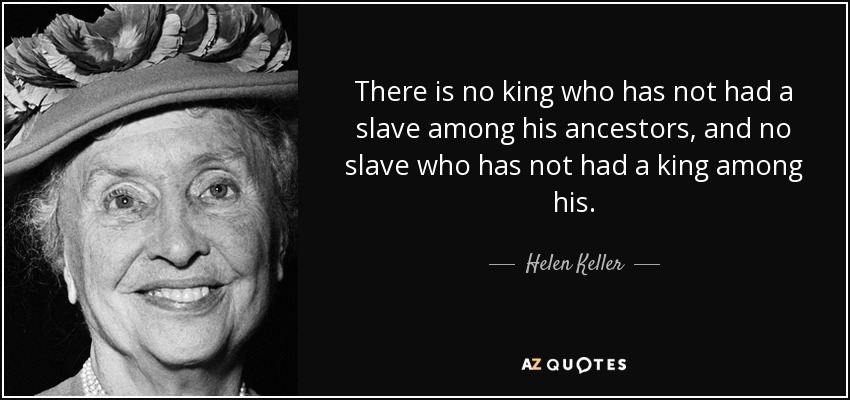 There is no king who has not had a slave among his ancestors, and no slave who has not had a king among his. - Helen Keller