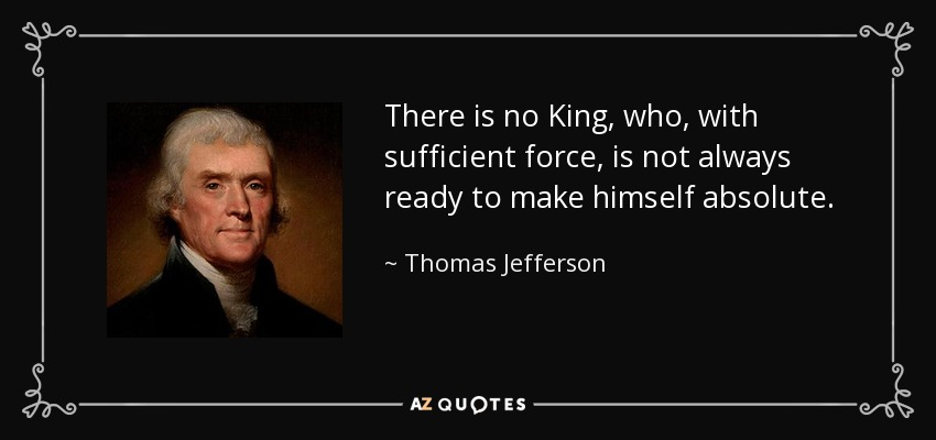 There is no King, who, with sufficient force, is not always ready to make himself absolute. - Thomas Jefferson