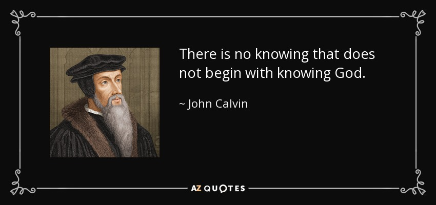 There is no knowing that does not begin with knowing God. - John Calvin