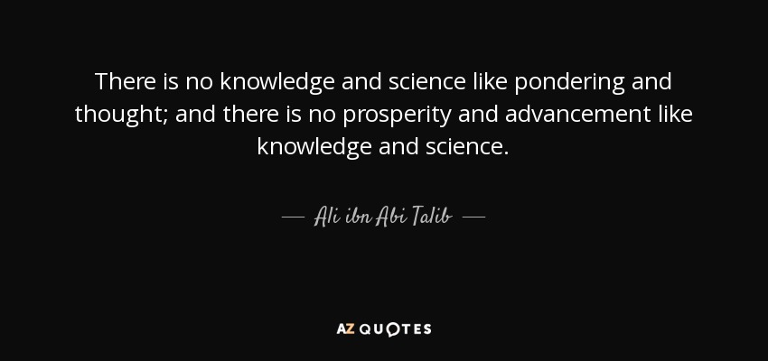 There is no knowledge and science like pondering and thought; and there is no prosperity and advancement like knowledge and science. - Ali ibn Abi Talib