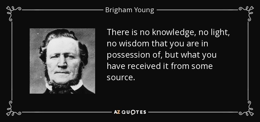 There is no knowledge, no light, no wisdom that you are in possession of, but what you have received it from some source. - Brigham Young