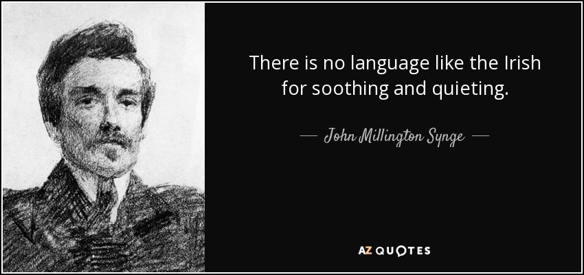 There is no language like the Irish for soothing and quieting. - John Millington Synge