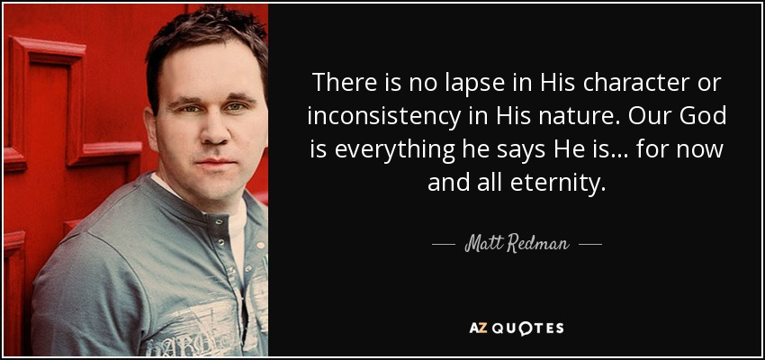 There is no lapse in His character or inconsistency in His nature. Our God is everything he says He is… for now and all eternity. - Matt Redman
