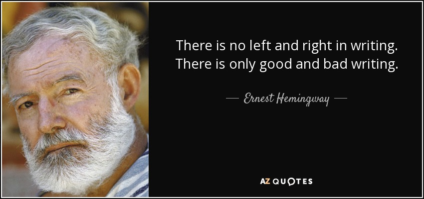 There is no left and right in writing. There is only good and bad writing. - Ernest Hemingway